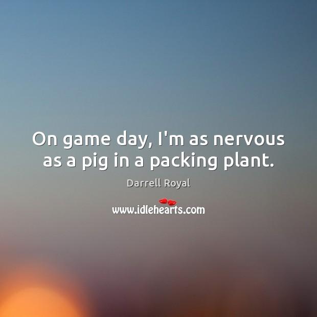 Image, On game day, I'm as nervous as a pig in a packing plant.