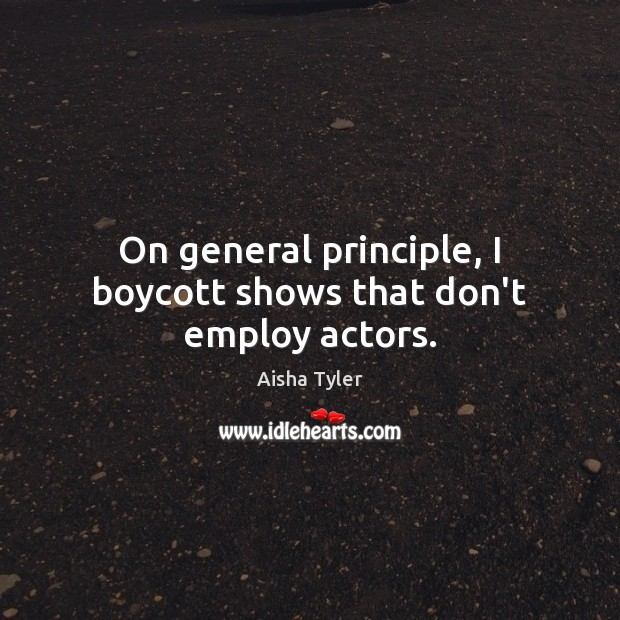 On general principle, I boycott shows that don't employ actors. Aisha Tyler Picture Quote