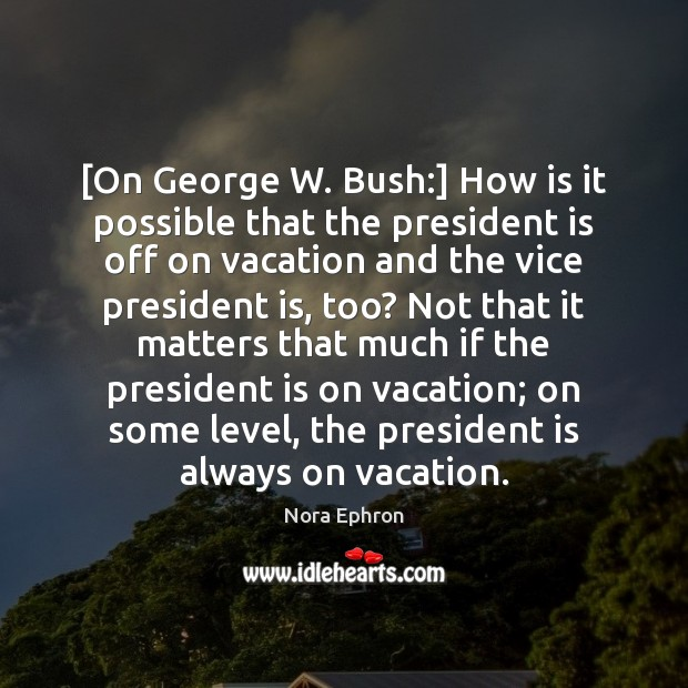 [On George W. Bush:] How is it possible that the president is Nora Ephron Picture Quote
