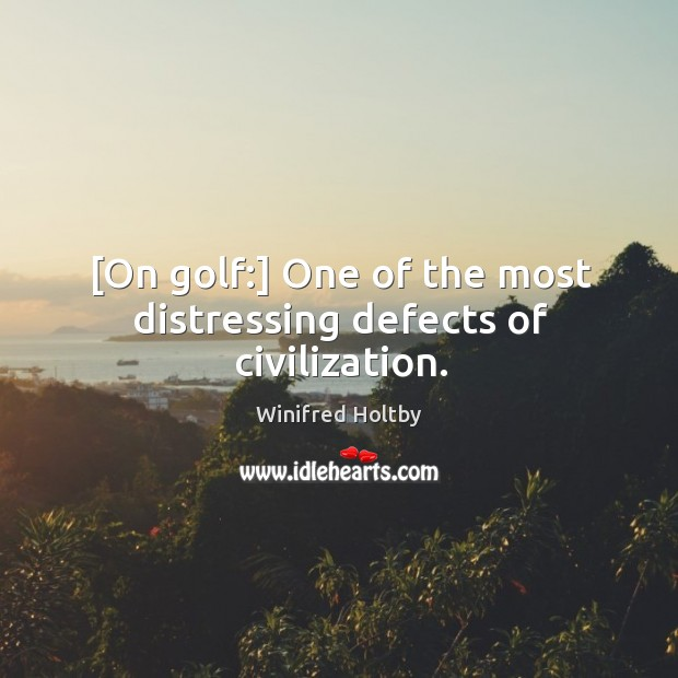 [On golf:] One of the most distressing defects of civilization. Image