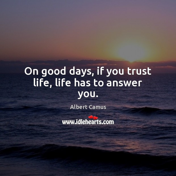 Image, On good days, if you trust life, life has to answer you.