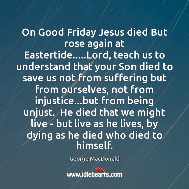 On Good Friday Jesus died But rose again at Eastertide…..Lord, teach George MacDonald Picture Quote