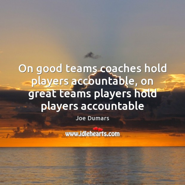 On good teams coaches hold players accountable, on great teams players hold Image