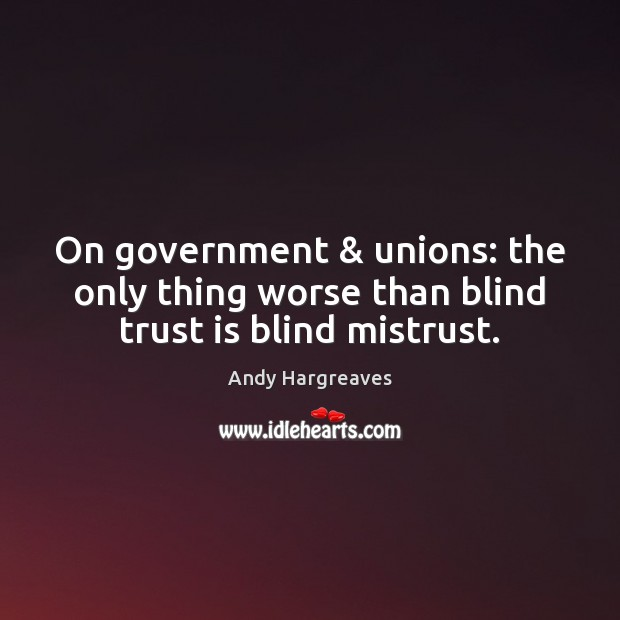 On government & unions: the only thing worse than blind trust is blind mistrust. Trust Quotes Image