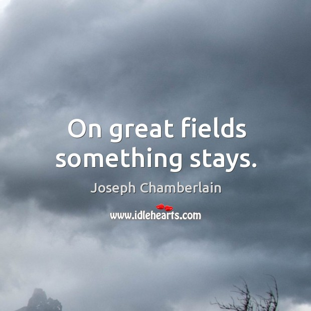 On great fields something stays. Joseph Chamberlain Picture Quote