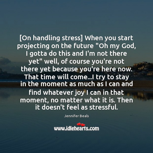 """[On handling stress] When you start projecting on the future """"Oh my Jennifer Beals Picture Quote"""