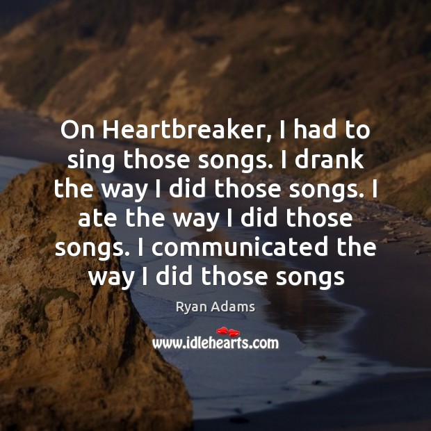 On Heartbreaker, I had to sing those songs. I drank the way Ryan Adams Picture Quote