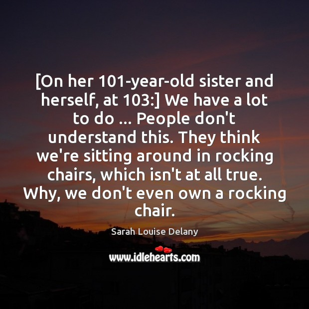 [On her 101-year-old sister and herself, at 103:] We have a lot to Image