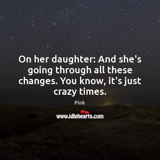 On her daughter: And she's going through all these changes. You know, Pink Picture Quote