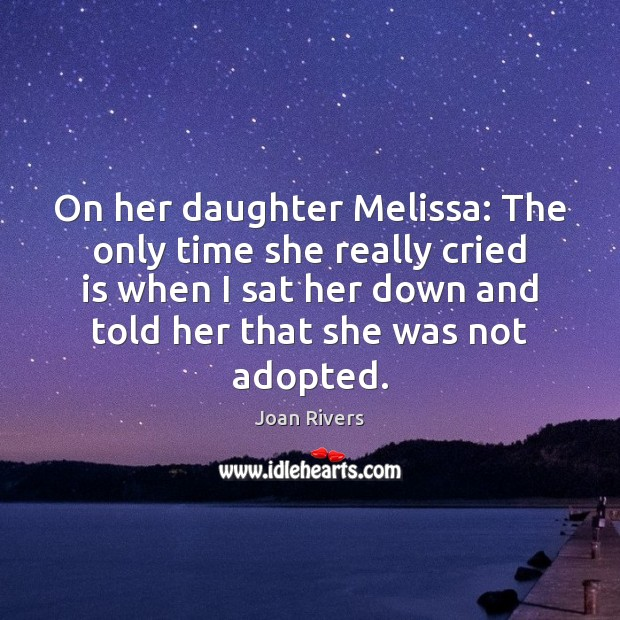 On her daughter Melissa: The only time she really cried is when Joan Rivers Picture Quote