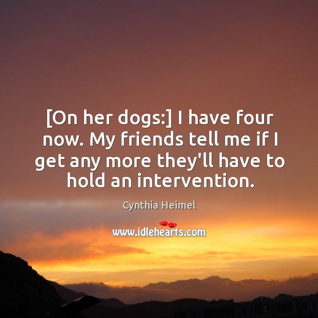 Image, [On her dogs:] I have four now. My friends tell me if