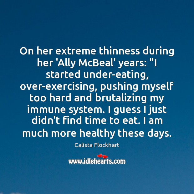 "Image, On her extreme thinness during her 'Ally McBeal' years: ""I started under-eating,"