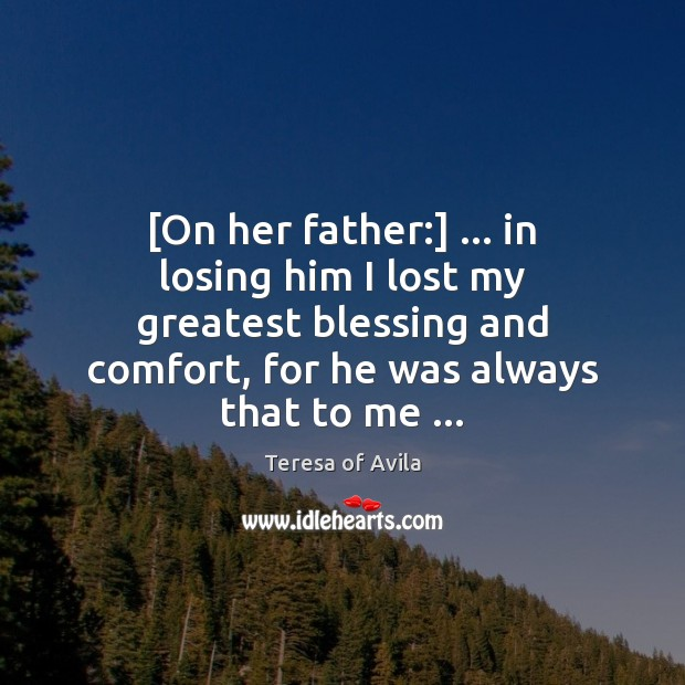 [On her father:] … in losing him I lost my greatest blessing and Teresa of Avila Picture Quote