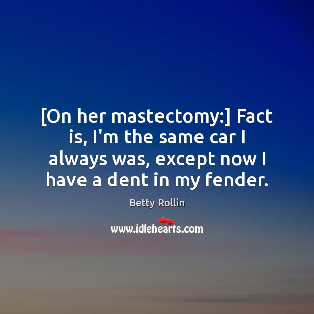 Image, [On her mastectomy:] Fact is, I'm the same car I always was,