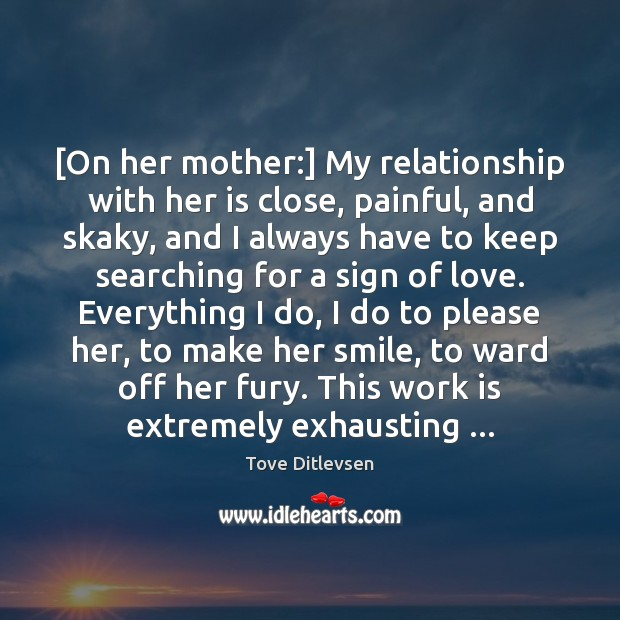 [On her mother:] My relationship with her is close, painful, and skaky, Image