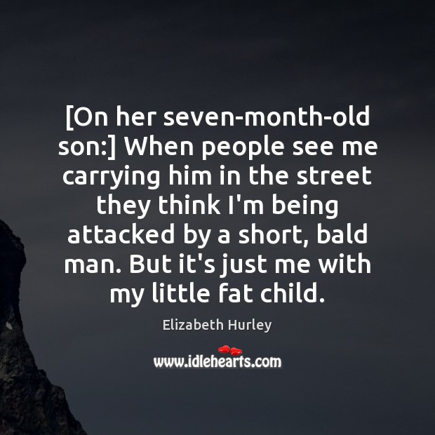 [On her seven-month-old son:] When people see me carrying him in the Elizabeth Hurley Picture Quote