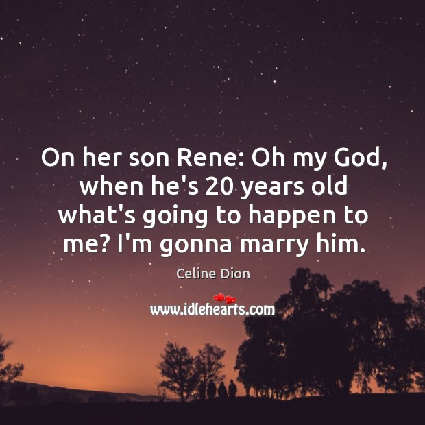 On her son Rene: Oh my God, when he's 20 years old what's Celine Dion Picture Quote