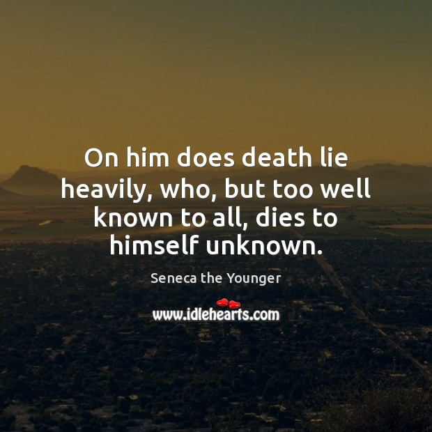On him does death lie heavily, who, but too well known to all, dies to himself unknown. Seneca the Younger Picture Quote