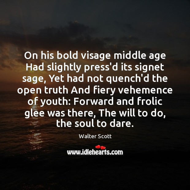 On his bold visage middle age Had slightly press'd its signet sage, Walter Scott Picture Quote
