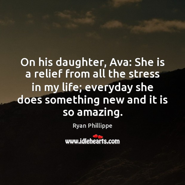 On his daughter, Ava: She is a relief from all the stress Ryan Phillippe Picture Quote
