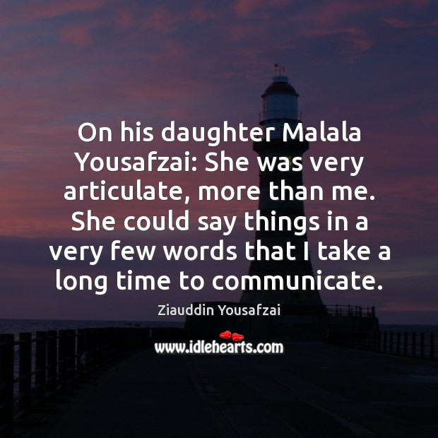 Image, On his daughter Malala Yousafzai: She was very articulate, more than me.