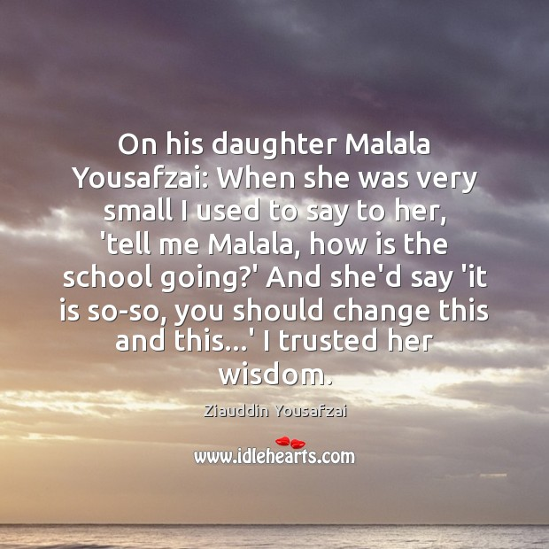 Image, On his daughter Malala Yousafzai: When she was very small I used