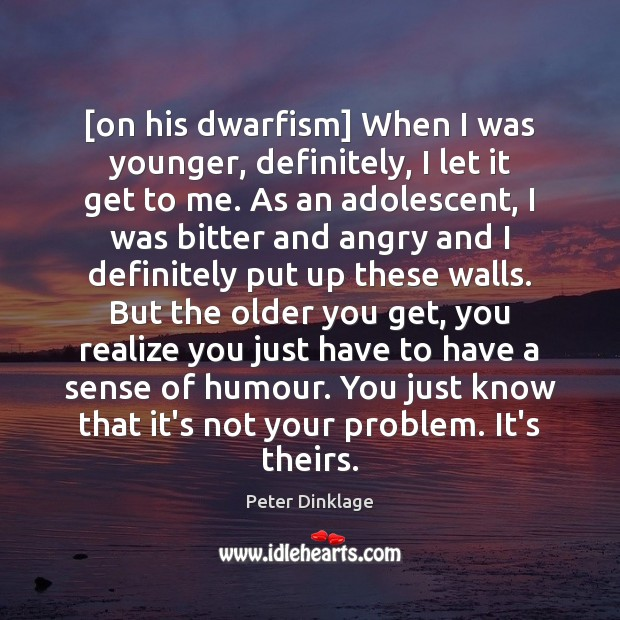 [on his dwarfism] When I was younger, definitely, I let it get Peter Dinklage Picture Quote