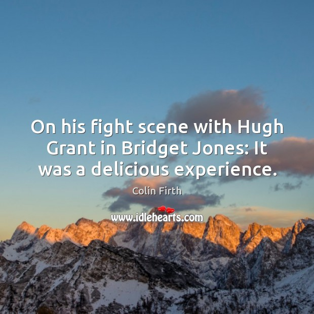 On his fight scene with Hugh Grant in Bridget Jones: It was a delicious experience. Image