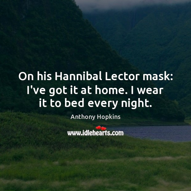 On his Hannibal Lector mask: I've got it at home. I wear it to bed every night. Image