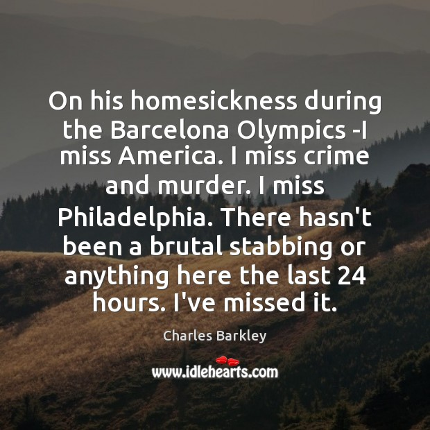 On his homesickness during the Barcelona Olympics -I miss America. I miss Charles Barkley Picture Quote