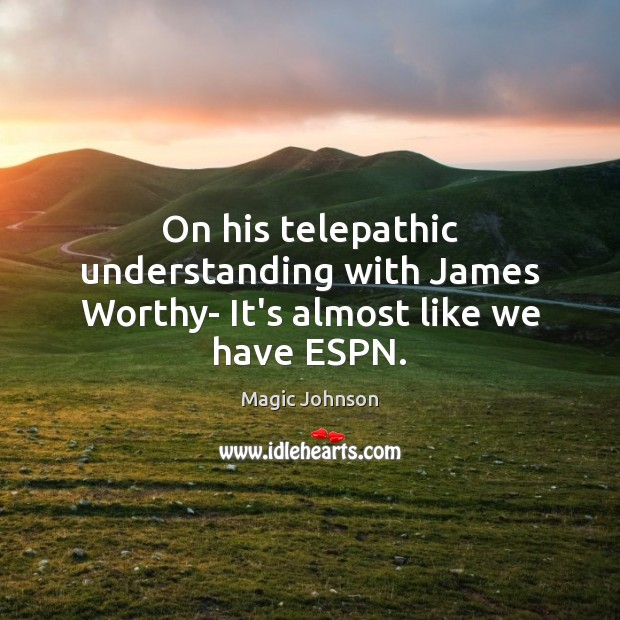 On his telepathic understanding with James Worthy- It's almost like we have ESPN. Image