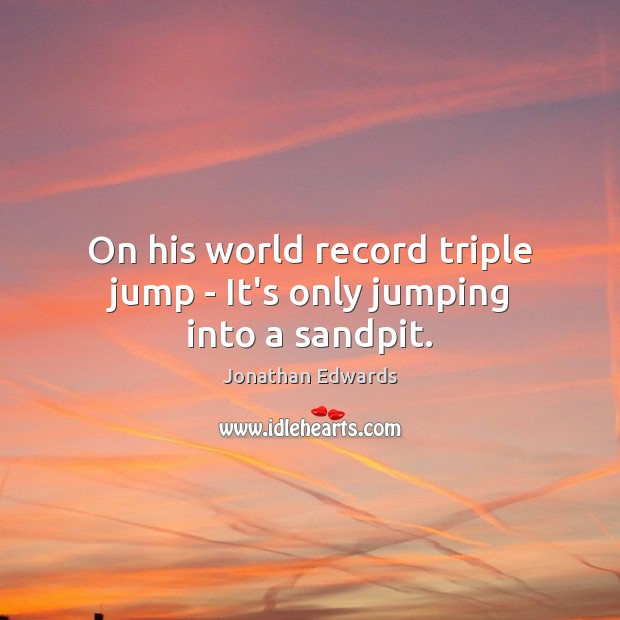On his world record triple jump – It's only jumping into a sandpit. Jonathan Edwards Picture Quote