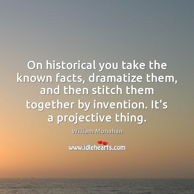 On historical you take the known facts, dramatize them, and then stitch Image