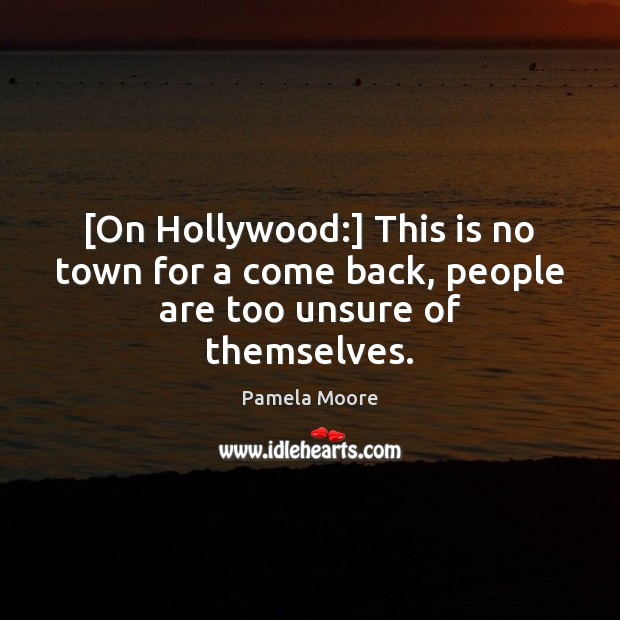 [On Hollywood:] This is no town for a come back, people are too unsure of themselves. Image