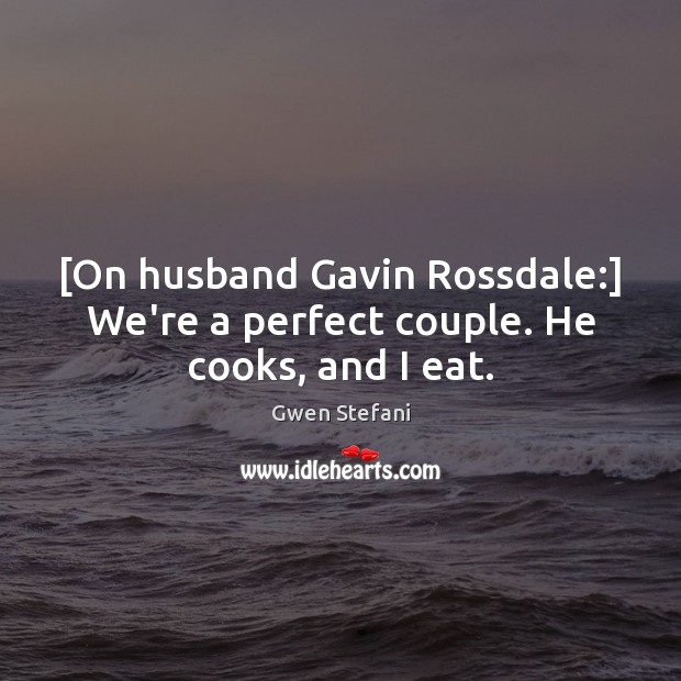 [On husband Gavin Rossdale:] We're a perfect couple. He cooks, and I eat. Gwen Stefani Picture Quote