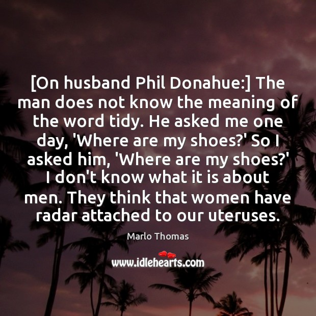 [On husband Phil Donahue:] The man does not know the meaning of Image