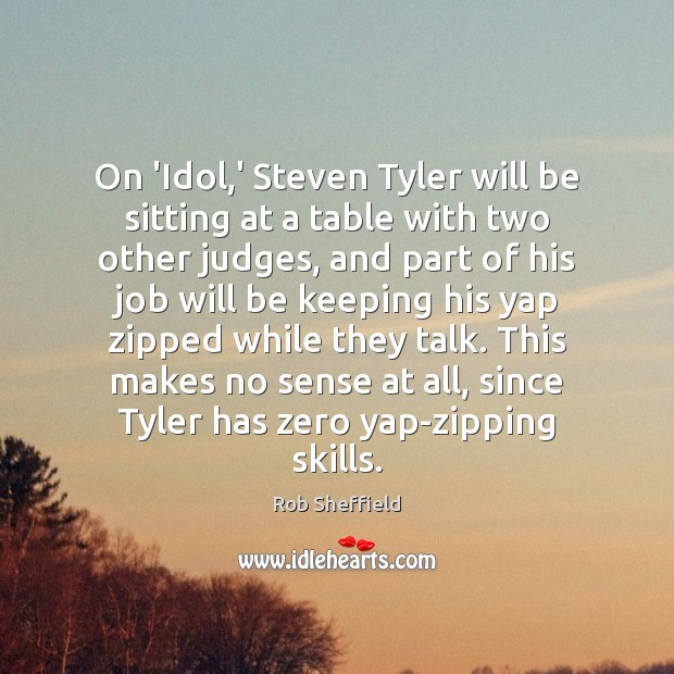On 'Idol,' Steven Tyler will be sitting at a table with Rob Sheffield Picture Quote