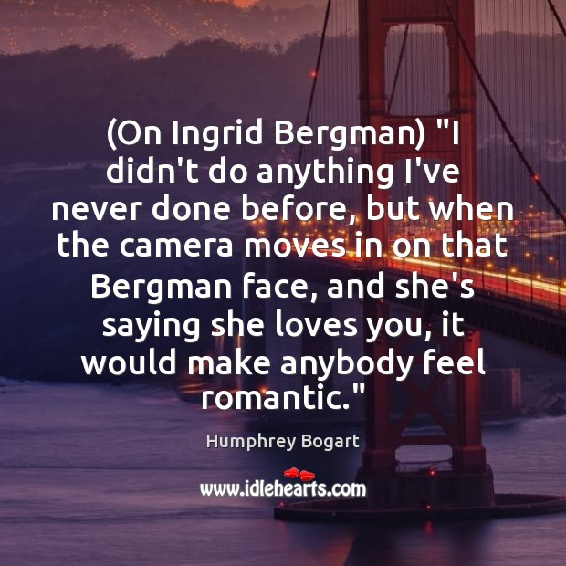 "(On Ingrid Bergman) ""I didn't do anything I've never done before, but Humphrey Bogart Picture Quote"