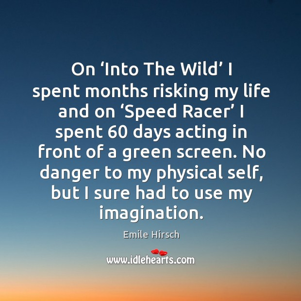 On 'into the wild' I spent months risking my life and on 'speed racer' I spent 60 days acting in front of a green screen. Image
