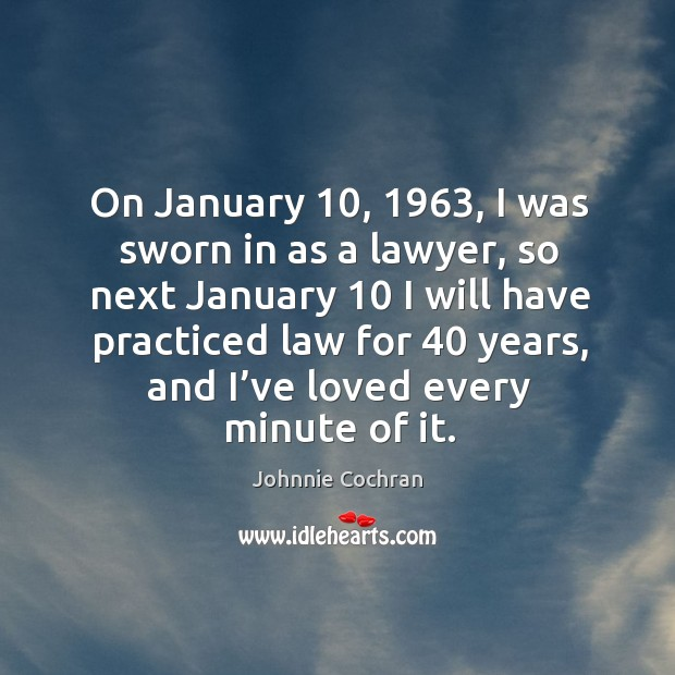 On january 10, 1963, I was sworn in as a lawyer, so next january 10 I will have practiced law for 40 years Image