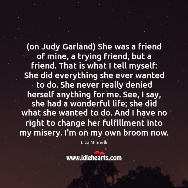 Image about (on Judy Garland) She was a friend of mine, a trying friend,