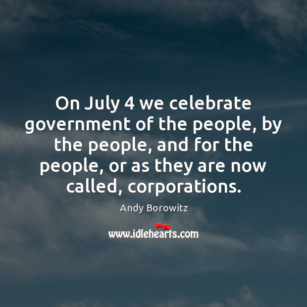 Image, On July 4 we celebrate government of the people, by the people, and