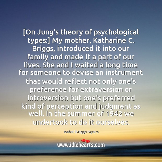 [On Jung's theory of psychological types:] My mother, Katharine C. Briggs, introduced Image