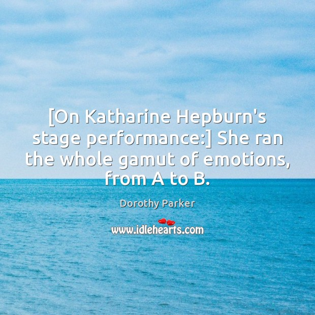 [On Katharine Hepburn's stage performance:] She ran the whole gamut of emotions, Dorothy Parker Picture Quote