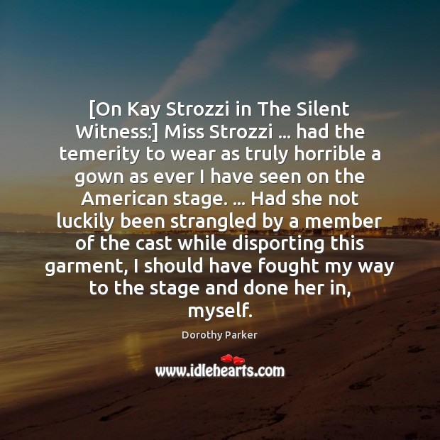[On Kay Strozzi in The Silent Witness:] Miss Strozzi … had the temerity Dorothy Parker Picture Quote