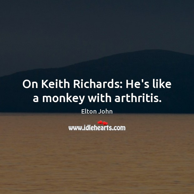 On Keith Richards: He's like a monkey with arthritis. Elton John Picture Quote