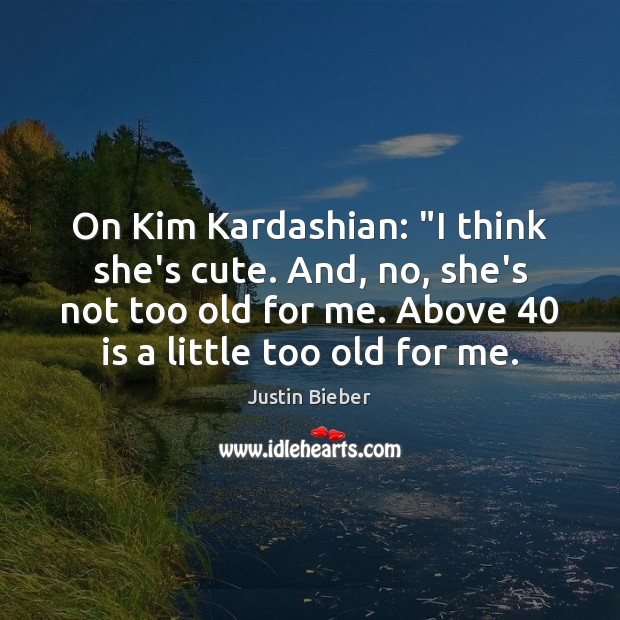 """On Kim Kardashian: """"I think she's cute. And, no, she's not too Justin Bieber Picture Quote"""
