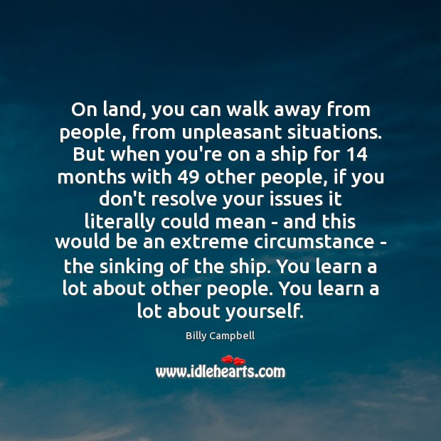 On land, you can walk away from people, from unpleasant situations. But Billy Campbell Picture Quote