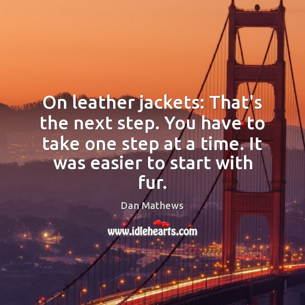 Image, On leather jackets: That's the next step. You have to take one