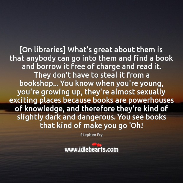 [On libraries] What's great about them is that anybody can go into Books Quotes Image